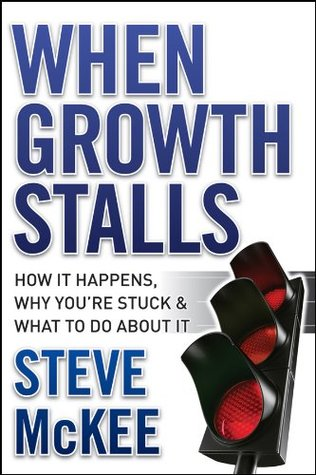 When Growth Stalls: How It Happens, Why Youre Stuck, and What to Do About It Steve McKee