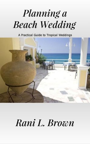 Planning a Beach Wedding: A Practical Guide to Tropical Weddings  by  Rani L. Brown