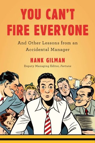 You Cant Fire Everyone: And Other Lessons from an Accidental Manager  by  Hank Gilman