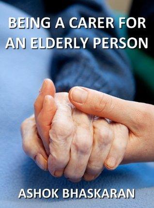 Being A Carer For  An Elderly Person  by  Ashok Bhaskaran