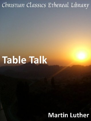 The Table Talk of Martin Luther Martin Luther