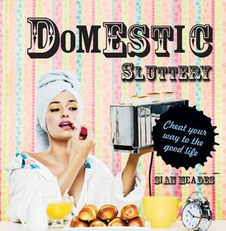 Domestic Sluttery: Cheat Your Way to the Perfect Lifestyle Sian Meades