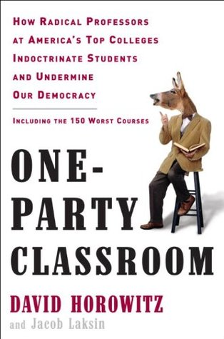 One-Party Classroom: How Radical Professors at Americas Top Colleges Indoctrinate Students and Undermine Our Democracy  by  David Horowitz