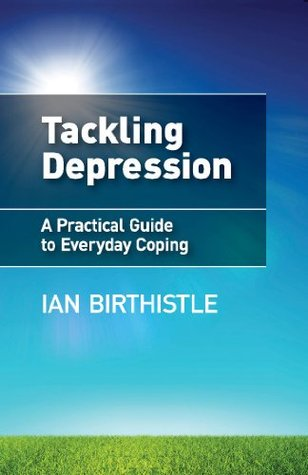 Tackling Depression: A Practical Guide to Everyday Coping Ian Birthistle
