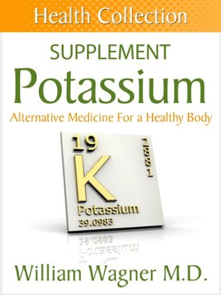 The Potassium Supplement: Alternative Medicine for a Healthy Body  by  William Wagner