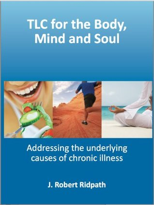 TLC for the Body, Mind and Soul Address the underlying causes of chronic illness  by  J. Robert Ridpath