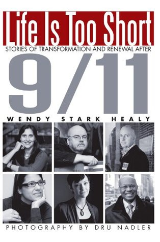 Life Is Too Short:Stories of Transformation and Renewal after 9/11: Stories of Transformation and Renewal after 9/11  by  Wendy Stark Healy