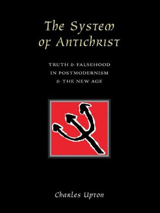 The System Of Antichrist: Truth and Falsehood in Postmodernism and the New Age Charles Upton