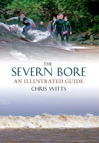 The Severn Bore: An Illustrated Guide Chris Witts