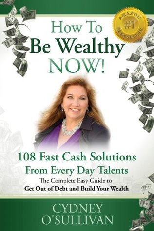 How to Be Wealthy Now! 108 Fast Cash Solutions  by  Cydney OSullivan
