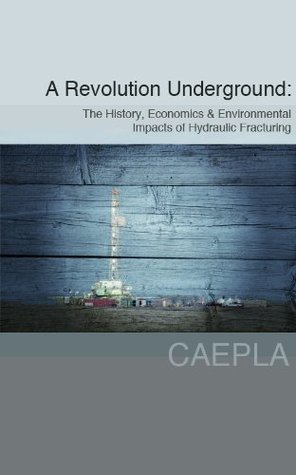 A Revolution Underground: The History, Economics & Environmental Impacts of Hydraulic Fracturing CAEPLA