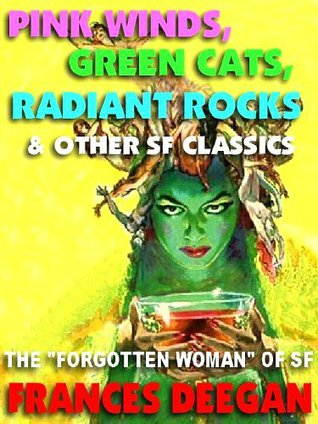 Pink Winds, Green Cats, Radiant Rocks & Other Classics the Forgotten Woman of Science Fictions Golden Age by Frances Deegan