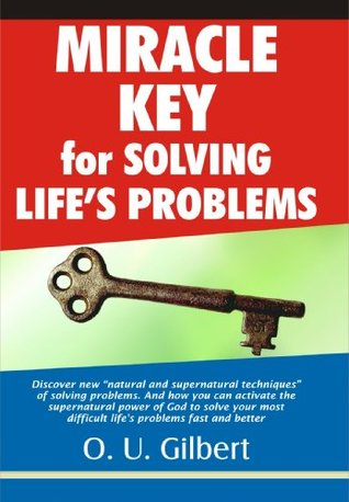 Miracle Key for Solving Lifes Problems:Discover New Natural Techniques for Overcoming Stresses. And How to Activate Supernatural Power for overcoming adversity Gilbert Obi