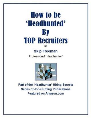 How to be Headhunted TOP Recruiters (Headhunter Hiring Secrets Job-Hunting Series) by Skip Freeman