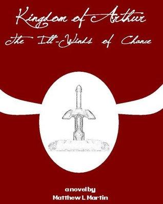 Kingdom Of Arthur 1: The Ill Winds Of Chance Matthew L. Martin