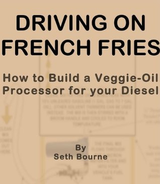 Driving on French Fries-How to Build a Veggie Oil Processor for your Diesel  by  Seth Bourne