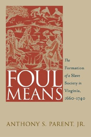 Foul Means: The Formation of  a Slave Society in Virginia, 1660-1740: The Formation of  a Slave Society in Virginia, 1660-1740  by  Anthony S. Parent Jr.