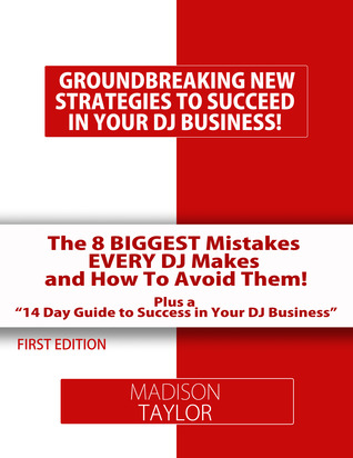 The 8 Biggest Mistakes Every DJs Makes And How To Avoid Them: The Essential Tools Every DJ Needs to Build A Successful DJ Business! Madison Taylor