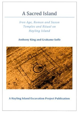 A Sacred Island, Iron Age, Roman and Saxon Temples and Ritual on Hayling Island Anthony King