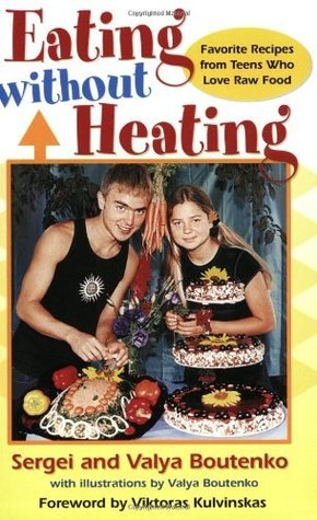 Eating Without Heating: Favorite Recipes from Teens Who Love Raw Food Sergei Boutenko