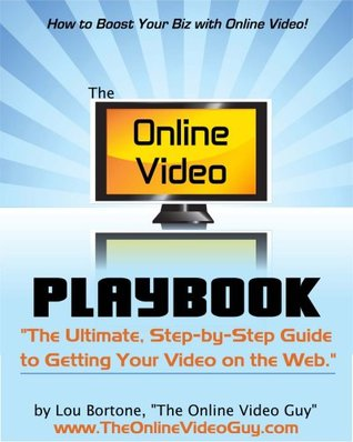 The Online Video Playbook: The Ultimate Step-by-Step Guide to Getting Your Video on the Web Lou Bortone