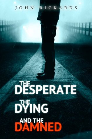 The Desperate, The Dying, And The Damned  by  John Rickards