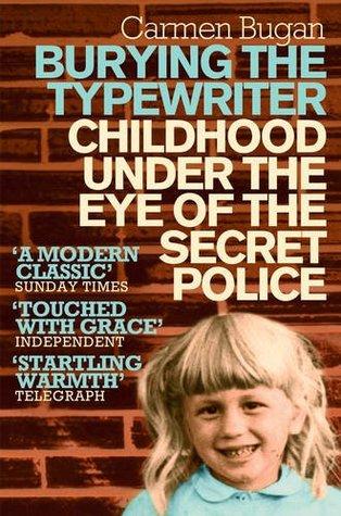 Burying the Typewriter: Childhood Under the Eye of the Secret Police. Carmen Bugan