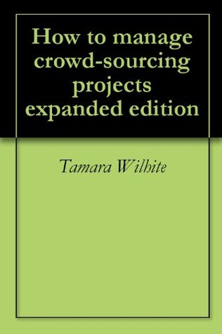 How to manage crowd-sourcing projects expanded edition  by  Tamara Wilhite