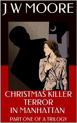 CHRISTMAS KILLER - TERROR IN MANHATTAN - Part One of a Trilogy  by  J.W. Moore