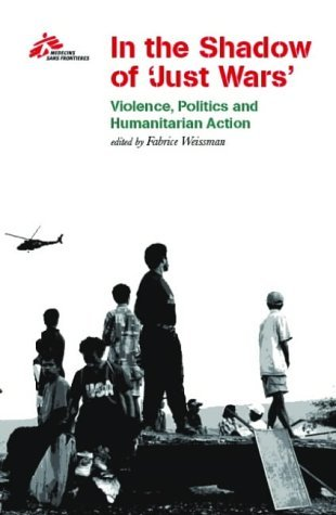 In the Shadow of Just Wars: Violence, Politics and Humanitarian Action Médecins Sans Frontières