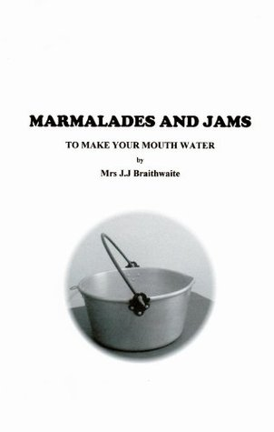 Marmalades & Jams to Make Your Mouth Water  by  J.J. Braithwaite
