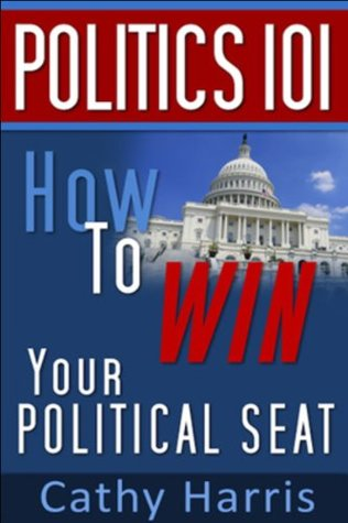 Politics 101: How To Win Your Political Seat  by  Cathy Harris