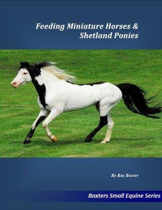 Feeding Miniature Horses & Shetland Ponies (Small Equine Series) Kay Baxter