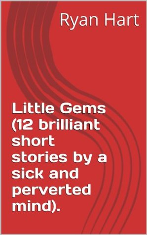 Little Gems (12 brilliant short stories a sick and perverted mind). by Ryan Hart