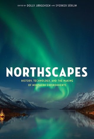 Northscapes: History, Technology, and the Making of Northern Environments  by  Dolly Jorgensen