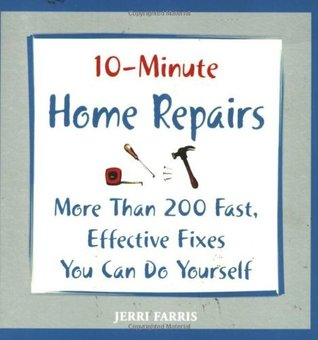 10-Minute Home Repairs: More Than 200 Fast, Effective Fixes You Can Do Yourself (10 Minute) Jerri Farris