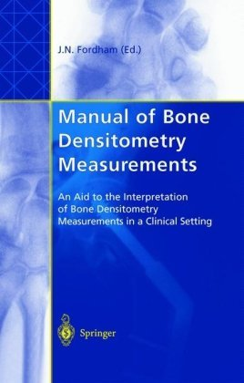 Manual of Bone Densitometry Measurements: An Aid to the Interpretation of Bone Densitometry Measurements in a Clinical Setting  by  John N. Fordham