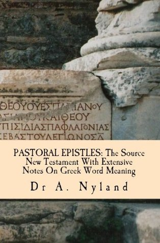 PASTORAL EPISTLES: The Source New Testament With Extensive Notes On Greek Word Meaning Ann Nyland