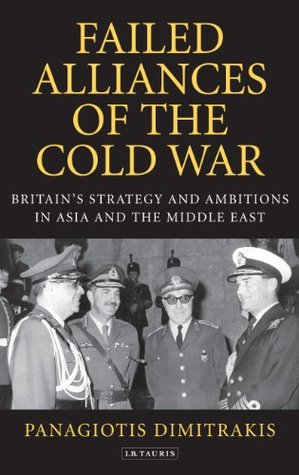 Failed Alliances of the Cold War: Britains Strategy and Ambitions in Asia and the Middle East Panagiotis Dimitrakis