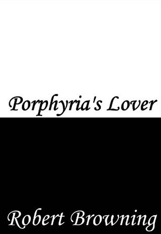 """a literary analysis of porphyrias lover by robert browning """"gained instead"""": a study of power in robert browning's """"porphyria's lover"""" stephanie m mcconnell english on the surface, robert browning""""s poem."""