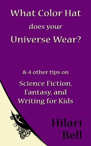 What Color Hat does your Universe Wear? & 4 other tips on Science Fiction, Fantasy and Writing for Kids  by  Hilari Bell