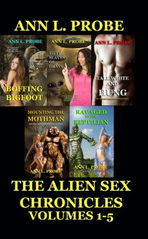 The Alien Sex Chronicles Volumes 1-5: Boffing Bigfoot/Fifty Slaves of Grays/Tall White and Hung/Mounting the Mothman/Ravaged  by  the Reptilian by Ann L. Probe