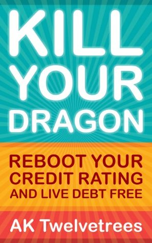 Kill Your Dragon: Reboot Your Credit Rating and Live Debt Free.  by  A.K. Twelvetrees