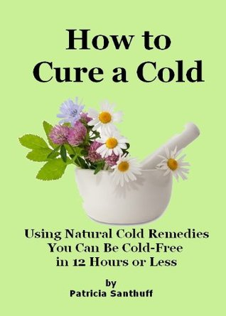 How to Cure a Cold: Using Natural Cold Remedies You Can Be Cold-Free In 12 Hours or Less  by  Patricia Santhuff