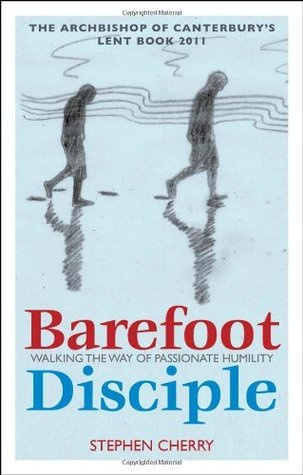 Barefoot Disciple: Walking the Way of Passionate Humility -- The Archbishop of Canterburys Lent Book 2011: Walking the Way of Passionate Humility - The Archbishop of Canterburys Lent Book 2011  by  Stephen Cherry