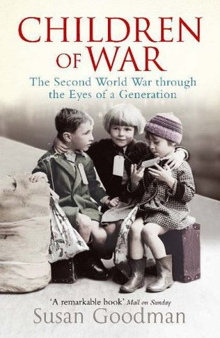 Children Of War: The Second World War Through The Eyes Of A Generation Susan Goodman