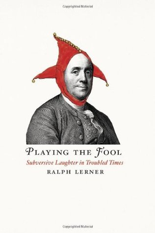 Playing the Fool: Subversive Laughter in Troubled Times Ralph Lerner