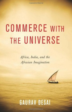 Commerce with the Universe: Africa, India, and the Afrasian Imagination Gaurav Gajanan Desai