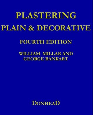 Plastering Plain and Decorative: 4th Revised Edition  by  William Millar