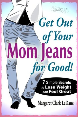 Get Out of Your Mom Jeans for Good! 7 Simple Secrets to Lose Weight and Feel Great Margaret LeDane